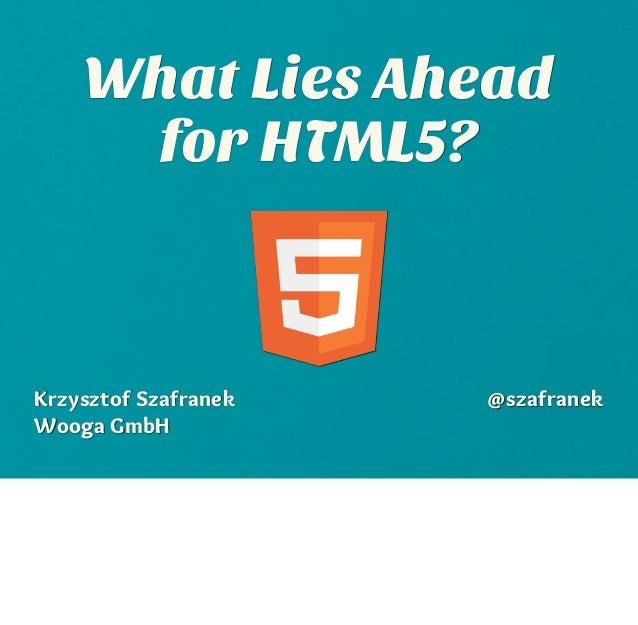 What Lies Ahead     for HTML5?Krzysztof Szafranek   @szafranekWooga GmbH