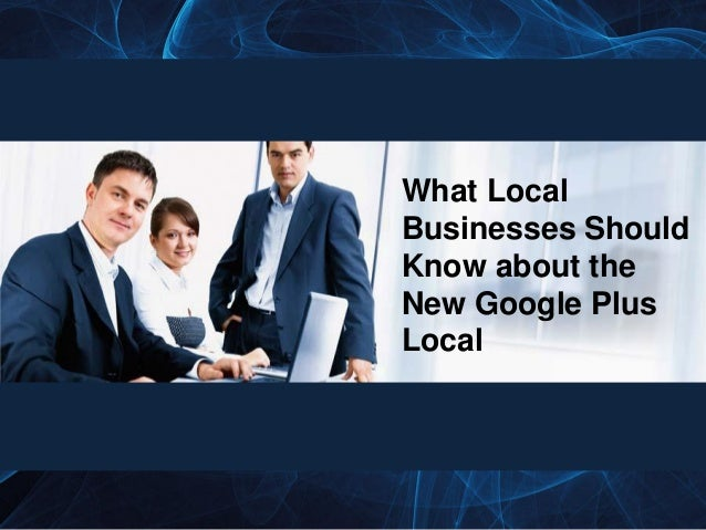 What LocalBusinesses ShouldKnow about theNew Google PlusLocal
