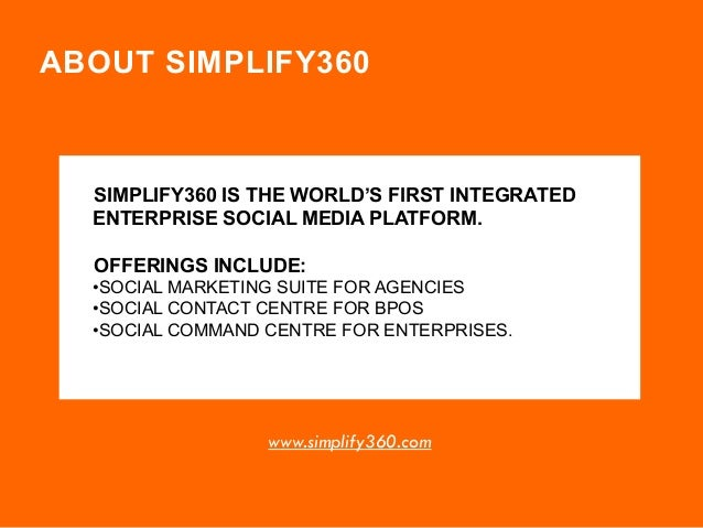ABOUT SIMPLIFY360  SIMPLIFY360 IS THE WORLD'S FIRST INTEGRATED ENTERPRISE SOCIAL MEDIA PLATFORM. OFFERINGS INCLUDE: •SOCIA...