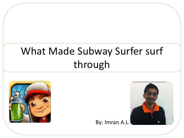 What Made Subway Surfer surf         through              By: Imran A.L.