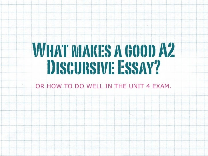 What makes a good A2 Discursive Essay?OR HOW TO DO WELL IN THE UNIT 4 EXAM.