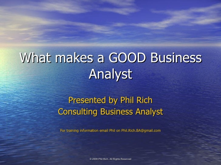 What makes a GOOD Business Analyst Presented by Phil Rich Consulting Business Analyst For training information email Phil ...