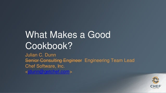 What Makes a Good Cookbook? Julian C. Dunn Senior Consulting Engineer Engineering Team Lead Chef Software, Inc. <jdunn@get...