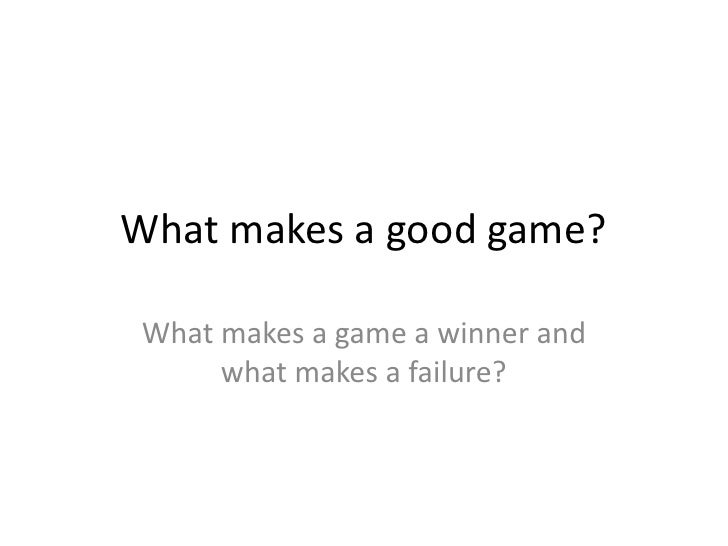What makes a good game?What makes a game a winner and     what makes a failure?