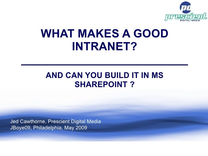WHAT MAKES A GOOD INTRANET? __________________________ AND CAN YOU BUILD IT IN MS SHAREPOINT ? Jed Cawthorne, Prescient Di...
