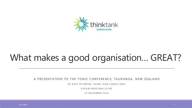 What makes a good organisation… GREAT? A PRESENTATION TO THE TONIC CONFERENCE, TAURANGA, NEW ZEALAND B Y K A T E F R Y K B...