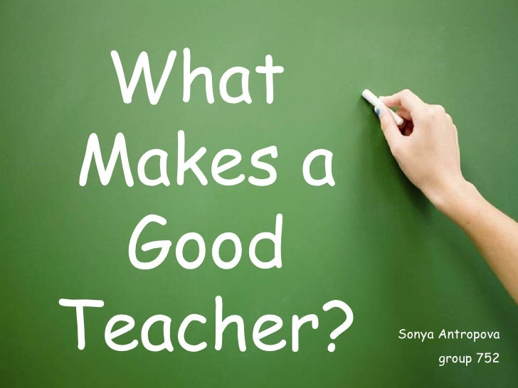<ul><li>What Makes a Good Teacher? </li></ul>Sonya Antropova group 752