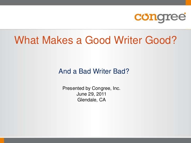 And a Bad Writer Bad?<br />What Makes a Good Writer Good?<br />Presented by Congree, Inc.<br />June 29, 2011<br />Glendale...