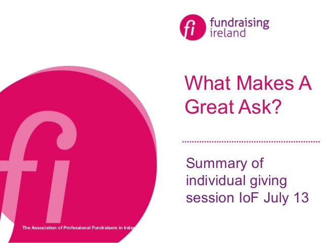 The Association of Professional Fundraisers in Ireland What Makes A Great Ask? Summary of individual giving session IoF Ju...