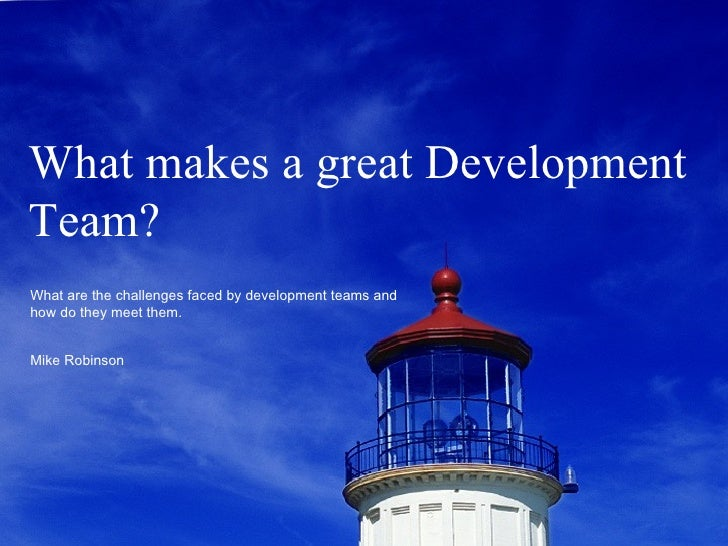 What makes a great Development Team? What are the challenges faced by development teams and how do they meet them. Mike Ro...