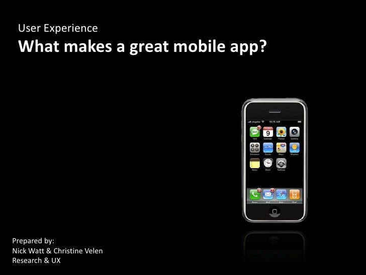 User Experience  What makes a great mobile app?     Prepared by: Nick Watt & Christine Velen Research & UX