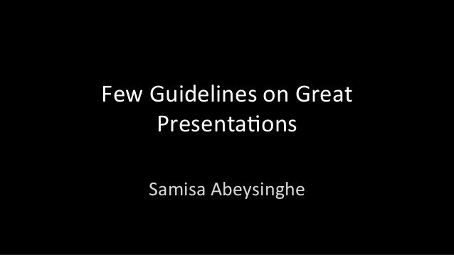 Few	Guidelines	on	Great	 Presenta1ons	 	 Samisa	Abeysinghe