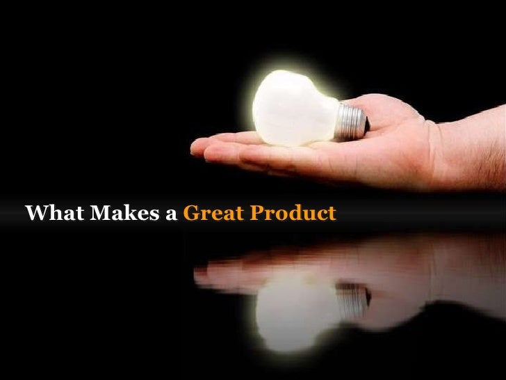 W hat makes a  great product