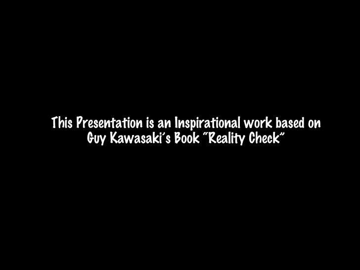 """<ul><li>This Presentation is an Inspirational work based on Guy Kawasaki's Book """"Reality Check"""" </li></ul>"""