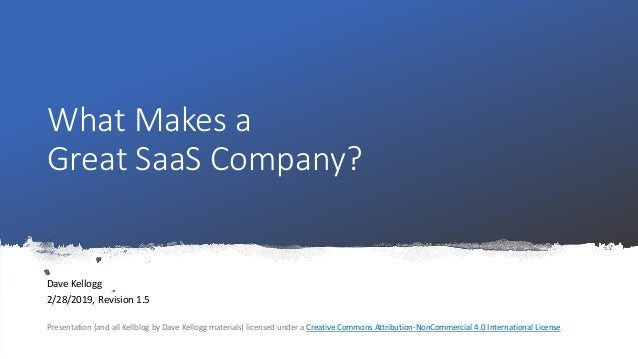 What Makes a Great SaaS Company? Dave Kellogg 2/28/2019, Revision 1.5 Presentation (and all Kellblog by Dave Kellogg mater...