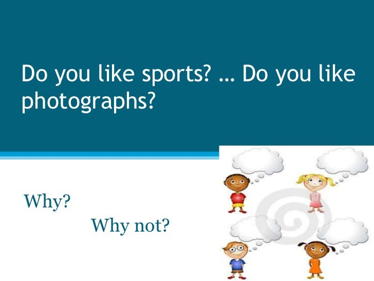 Do you like sports? … Do you like photographs? <br />Why? <br />               Why not?<br />