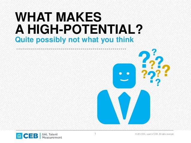 1 © 2014 SHL, a part of CEB. All rights reserved. WHAT MAKES A HIGH-POTENTIAL? Quite possibly not what you think