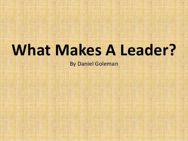 """what makes a leader goleman What makes a great leader knowledge, smarts and vision, to be sure to that, daniel goleman, author of """"leadership: the power of emotional intelligence."""
