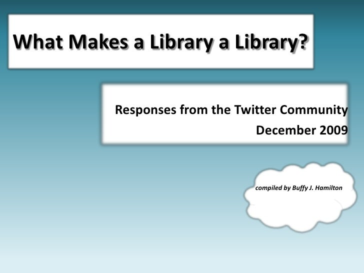 What Makes a Library a Library?<br />Responses from the Twitter Community <br />December 2009<br />compiled by Buffy J. Ha...
