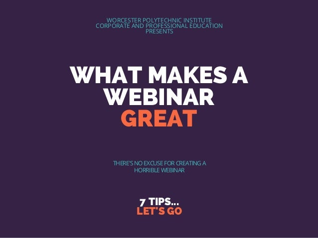 WHAT MAKES A WEBINAR GREAT 7 TIPS... LET'S GO WORCESTER POLYTECHNIC INSTITUTE CORPORATE AND PROFESSIONAL EDUCATION PRESENT...