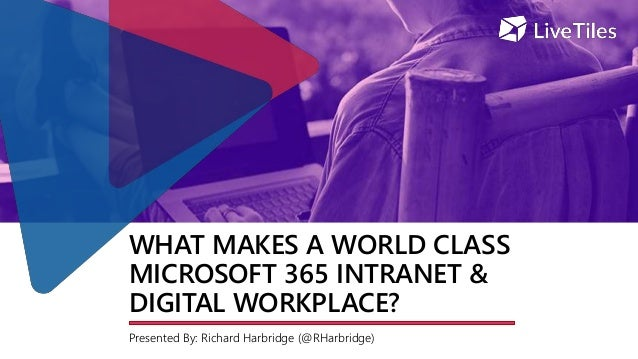 WHAT MAKES A WORLD CLASS MICROSOFT 365 INTRANET & DIGITAL WORKPLACE? Presented By: Richard Harbridge (@RHarbridge)