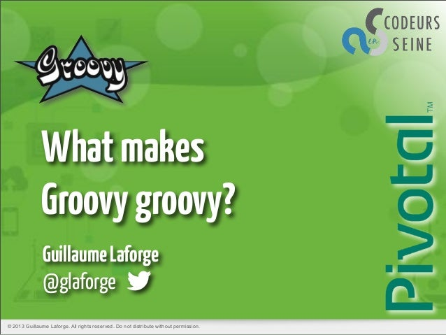 What makes Groovy groovy? Guillaume Laforge @glaforge © 2013 Guillaume Laforge. All rights reserved. Do not distribute wit...