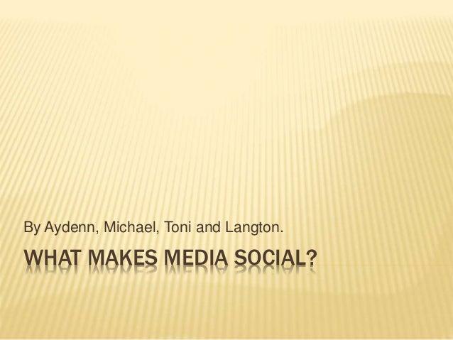 WHAT MAKES MEDIA SOCIAL? By Aydenn, Michael, Toni and Langton.