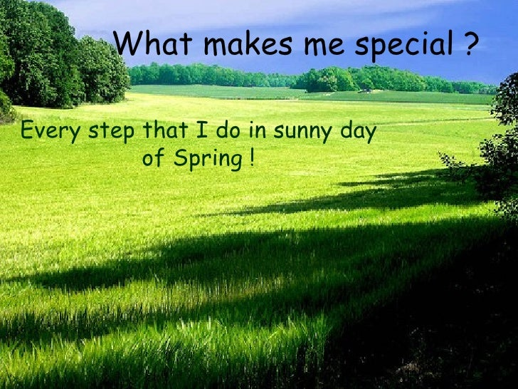 What makes me special ? Every step that I do in sunny day of Spring !