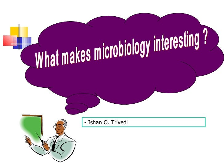 What makes microbiology interesting ? - Ishan O. Trivedi