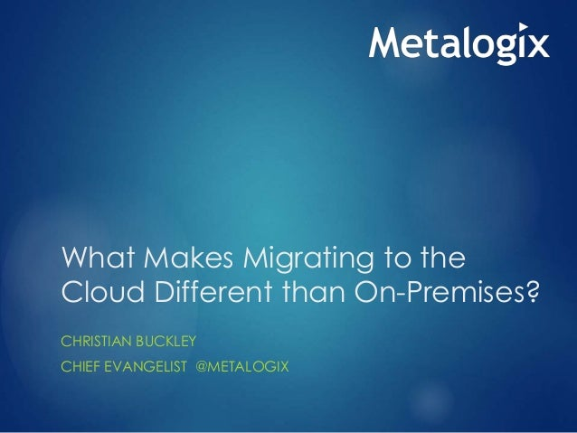 What Makes Migrating to the Cloud Different than On-Premises? CHRISTIAN BUCKLEY CHIEF EVANGELIST @METALOGIX
