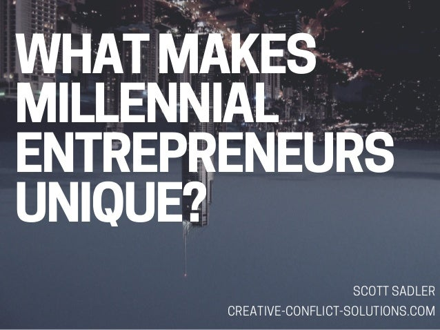 WHAT MAKES MILLENNIAL ENTREPRENEURS UNIQUE? SCOTT SADLER CREATIVE-CONFLICT-SOLUTIONS.COM