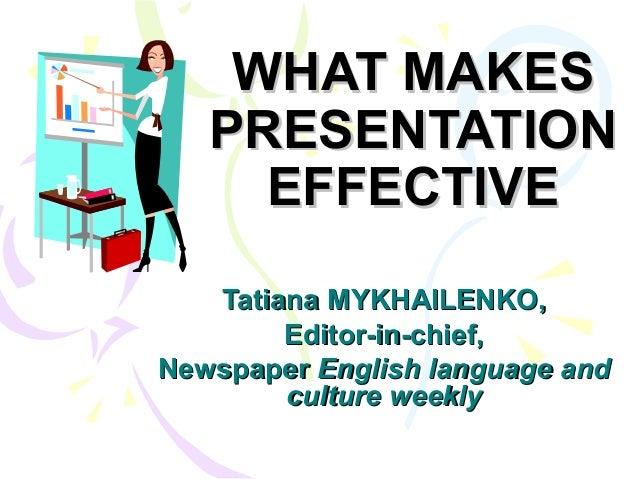 WHAT MAKESWHAT MAKES PRESENTATIONPRESENTATION EFFECTIVEEFFECTIVE Tatiana MYKHAILENKO,Tatiana MYKHAILENKO, Editor-in-chief,...