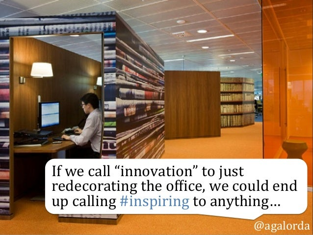 """If  we  call  """"innovation""""  to  just   redecorating  the  of0ice,  we  could  end   up  calling..."""
