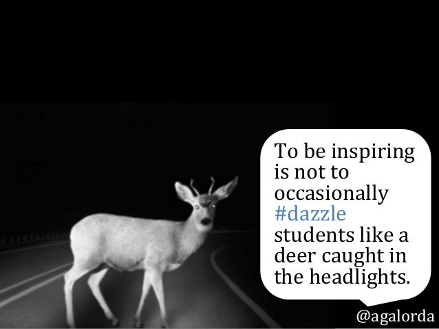 To  be  inspiring   is  not  to   occasionally   #dazzle   students  like  a   deer  caught  in...