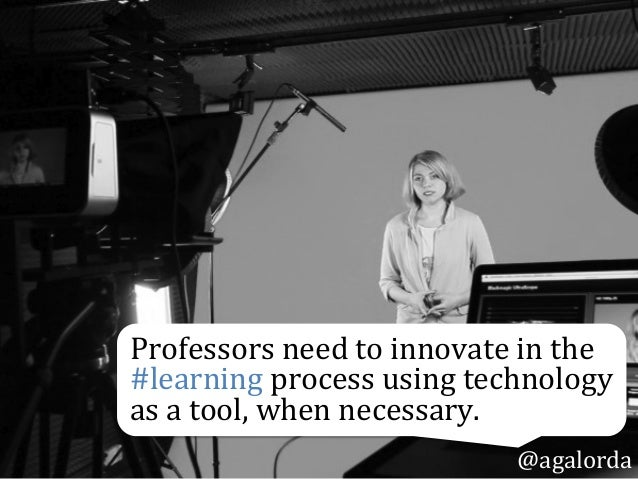 Professors  need  to  innovate  in  the   #learning  process  using  technology   as  a  tool,  ...