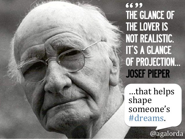 THE GLANCE OF THE LOVER IS NOT REALISTIC. IT'S A GLANCE OF PROJECTION… JOSEF PIEPER @agalorda …that  helps   shape  ...