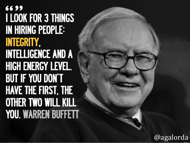 I LOOK FOR 3 THINGS IN HIRING PEOPLE: INTEGRITY, INTELLIGENCE AND A HIGH ENERGY LEVEL. BUT IF YOU DON'T HAVE THE FIRST, TH...