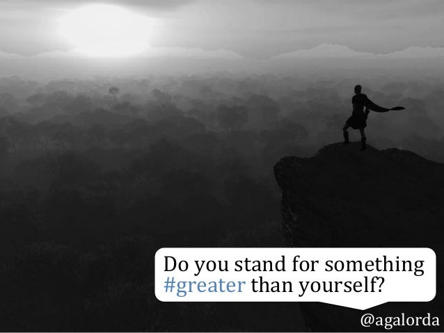 Do  you  stand  for  something   #greater  than  yourself?   @agalorda