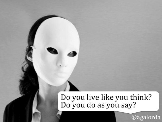 Do  you  live  like  you  think?     Do  you  do  as  you  say? @agalorda