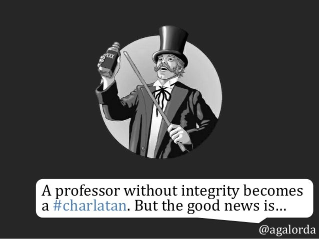 A  professor  without  integrity  becomes   a  #charlatan.  But  the  good  news  is… @agalorda
