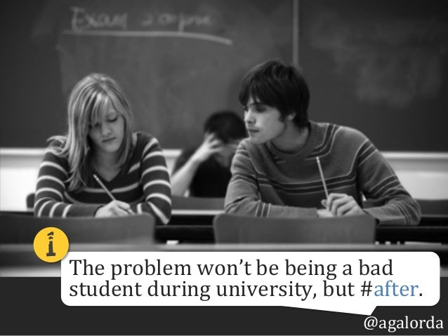 @agalorda The  problem  won't  be  being  a  bad   student  during  university,  but  #after. 1!