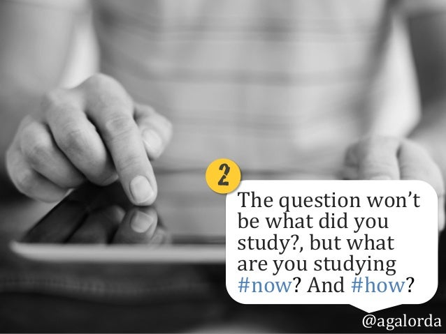 The  question  won't   be  what  did  you   study?,  but  what   are  you  studying   #now?  A...