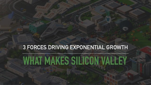 WHAT MAKES SILICON VALLEY 3 FORCES DRIVING EXPONENTIAL GROWTH