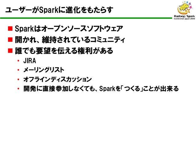 ユーザーがSparkに進化をもたらす n Sparkはオープンソースソフトウェア n 開かれ、維持されているコミュニティ n 誰でも要望を伝える権利がある • JIRA • メーリングリスト • オフラインディスカッション • 開発に直接参加し...