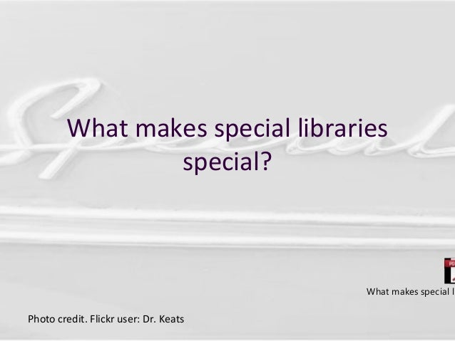 What makes special libraries special? Photo credit. Flickr user: Dr. Keats What makes special li