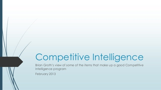 Competitive IntelligenceBrian Groth's view of some of the items that make up a good CompetitiveIntelligence programFebruar...