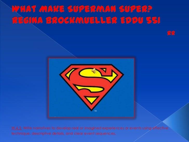 What Make Superman Super?Regina Brockmueller EDDU 551<br />RR<br />W.4.3.Write narratives to develop real or imagined exp...