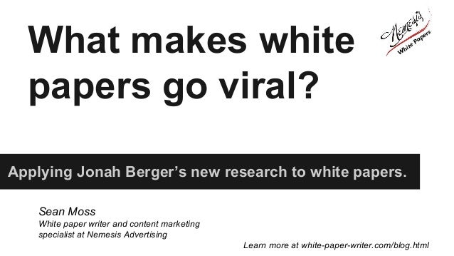 What makes white papers go viral? Applying Jonah Berger's new research to white papers. Sean Moss White paper writer and c...