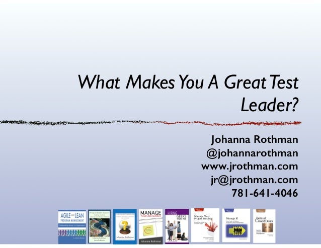 What MakesYou A GreatTest Leader? Johanna Rothman @johannarothman www.jrothman.com jr@jrothman.com 781-641-4046