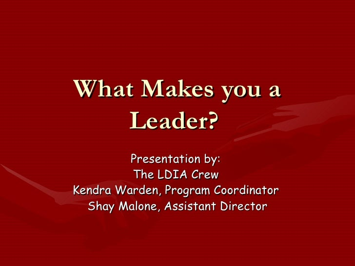What Makes you a Leader?  Presentation by:  The LDIA Crew  Kendra Warden, Program Coordinator  Shay Malone, Assistant Dire...